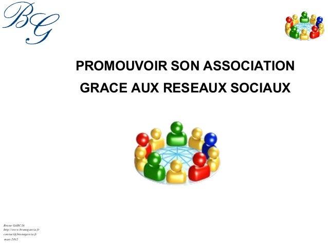 mars 2012 Bruno GARCIA contact@brunogarcia.fr PROMOUVOIR SON ASSOCIATION GRACE AUX RESEAUX SOCIAUX http://www.brunogarcia....
