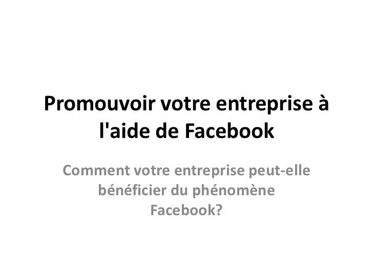 Promouvoir votre entreprise à l'aide de Facebook<br />Comment votre entreprise peut-elle bénéficier du phénomène Facebook?...