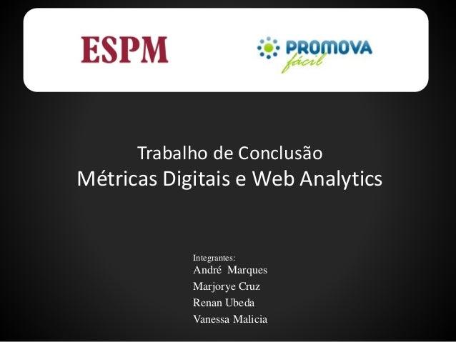 Trabalho de Conclusão Métricas Digitais e Web Analytics Integrantes: André Marques Marjorye Cruz Renan Ubeda Vanessa Malic...