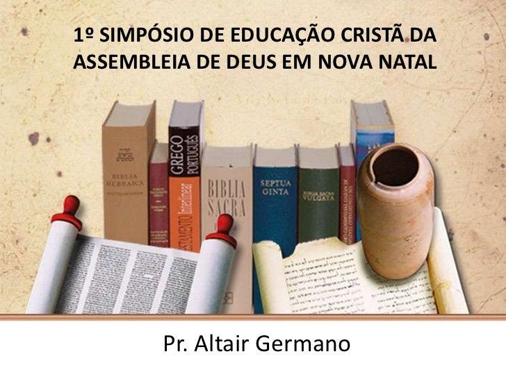 1º SIMPÓSIO DE EDUCAÇÃO CRISTÃ DAASSEMBLEIA DE DEUS EM NOVA NATAL        Pr. Altair Germano