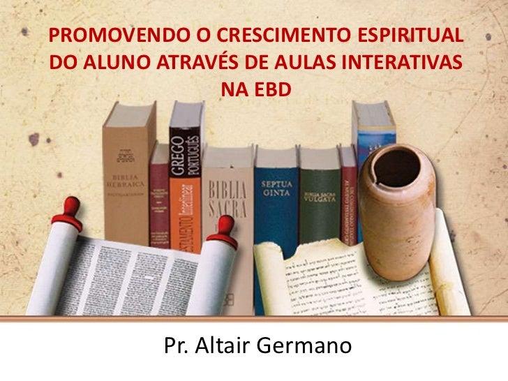 PROMOVENDO O CRESCIMENTO ESPIRITUALDO ALUNO ATRAVÉS DE AULAS INTERATIVAS              NA EBD          Pr. Altair Germano