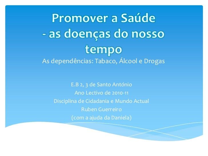 Promover a Saúde - as doenças do nosso  tempoAs dependências: Tabaco, Álcool e Drogas<br />E.B 2, 3 de Santo António <br /...