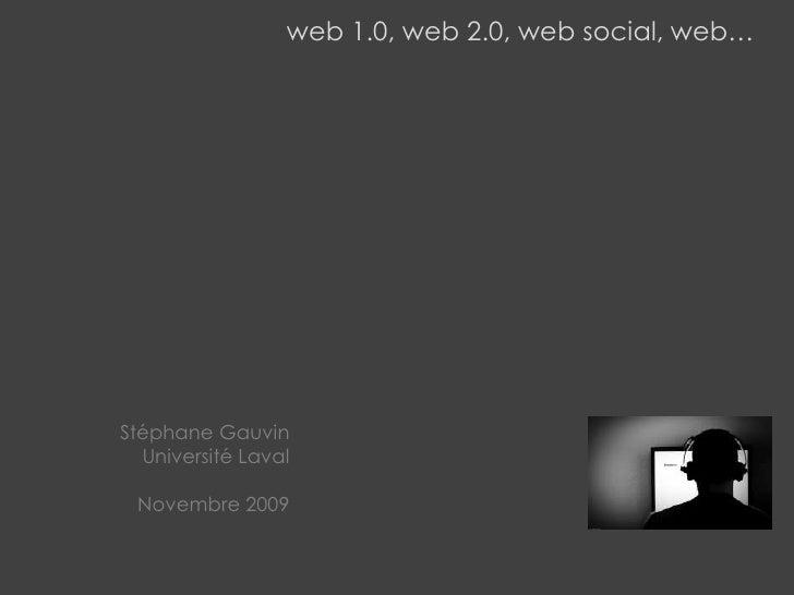 web 1.0, web 2.0, web social, web…<br />Stéphane Gauvin<br />Université Laval<br />Novembre 2009<br />