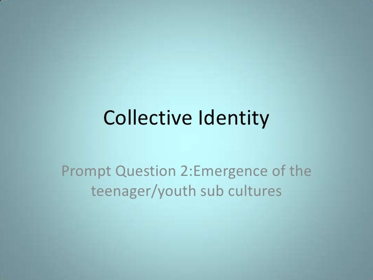 Collective IdentityPrompt Question 2:Emergence of the    teenager/youth sub cultures