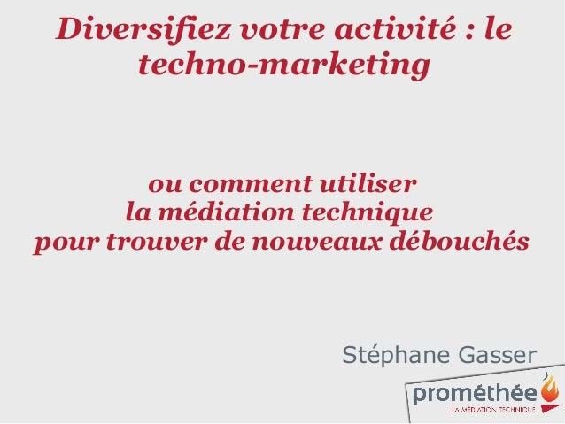 Diversifiez votre activité : le     techno-marketing         ou comment utiliser       la médiation techniquepour trouver ...