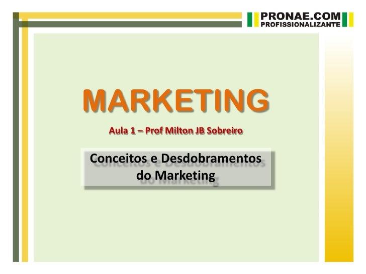 MARKETING  Aula 1 – Prof Milton JB SobreiroConceitos e Desdobramentos       do Marketing
