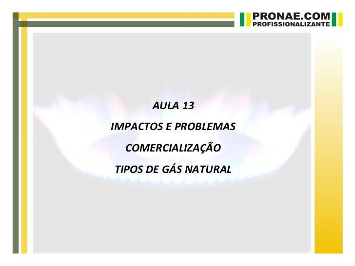AULA 13IMPACTOS E PROBLEMAS  COMERCIALIZAÇÃOTIPOS DE GÁS NATURAL