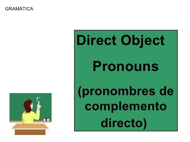 GRAM Á TICA Direct Object Pronouns (pronombres de complemento directo)