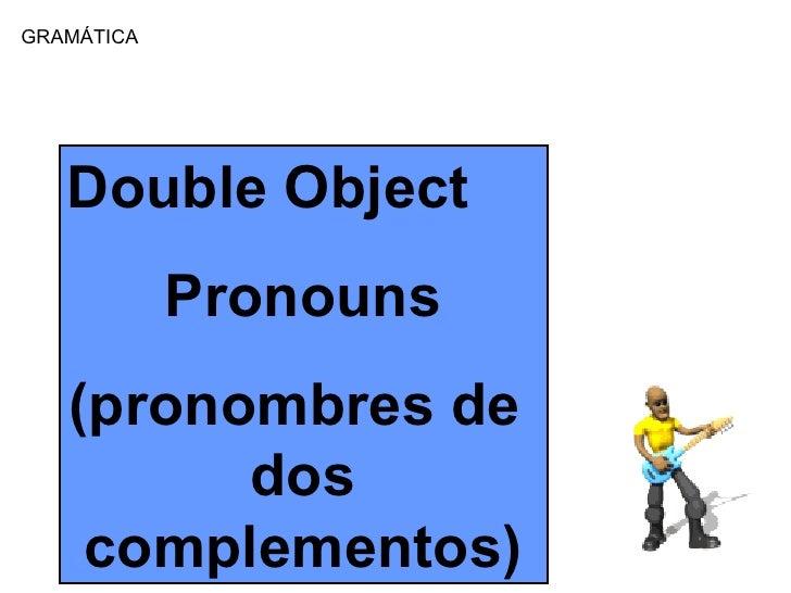 GRAM Á TICA Double Object Pronouns (pronombres de  dos complementos)