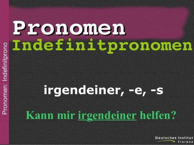 Pronomen: Indefinitpronomen  sein  Pronomen  Indefinitpronomen irgendeiner, -e, -s Kann mir irgendeiner helfen?