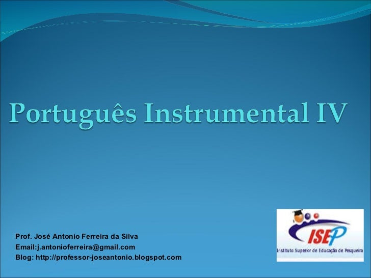 Prof. José Antonio Ferreira da Silva Email:j.antonioferreira@gmail.com Blog: http://professor-joseantonio.blogspot.com