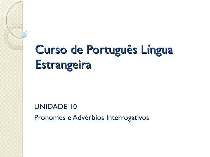 Curso de Português LínguaEstrangeiraUNIDADE 10Pronomes e Advérbios Interrogativos