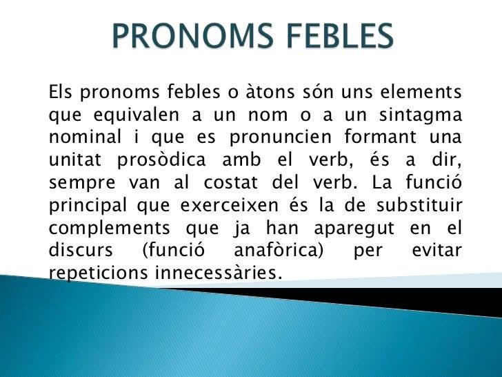PRONOMS FEBLES<br />Els pronoms febles o àtons són uns elements que equivalen a un nom o a un sintagma nominal i que es pr...