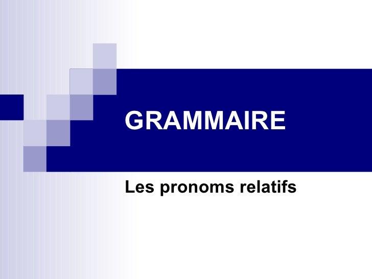 GRAMMAIRE Les pronoms relatifs