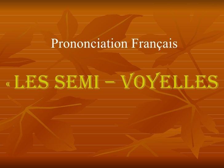 Prononciation Français   «  Les Semi – voyelles»