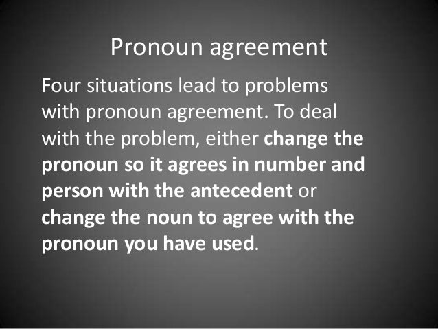 Pronoun agreement Four situations lead to problems with pronoun agreement. To deal with the problem, either change the pro...