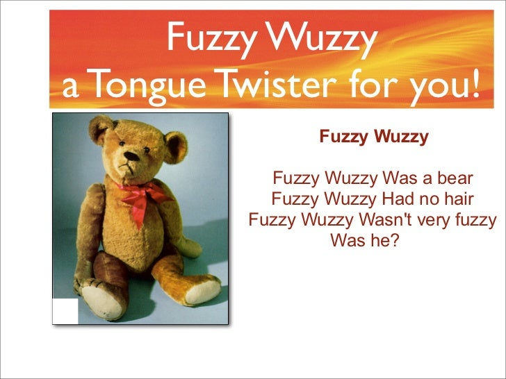 Fuzzy Wuzzya Tongue Twister for you!                   Fuzzy Wuzzy             Fuzzy Wuzzy Was a bear             Fuzzy Wu...