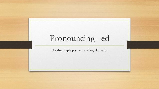 Pronouncing –ed For the simple past tense of regular verbs
