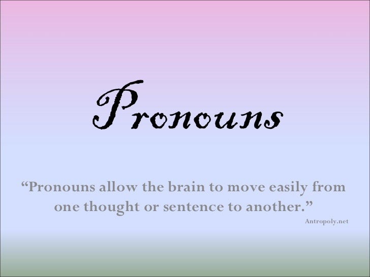 """Pronouns """" Pronouns allow the brain to move easily from one thought or sentence to another."""" Antropoly.net"""