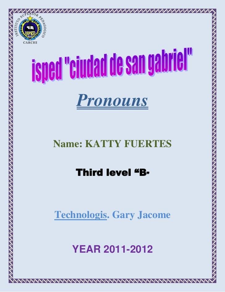 "PronounsName: KATTY FUERTES    Third level ""B""Technologis. Gary Jacome   YEAR 2011-2012"