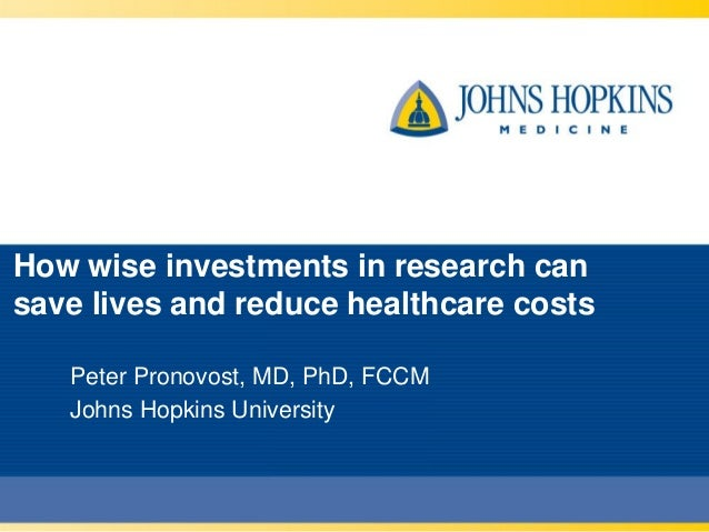 How wise investments in research cansave lives and reduce healthcare costs   Peter Pronovost, MD, PhD, FCCM   Johns Hopkin...