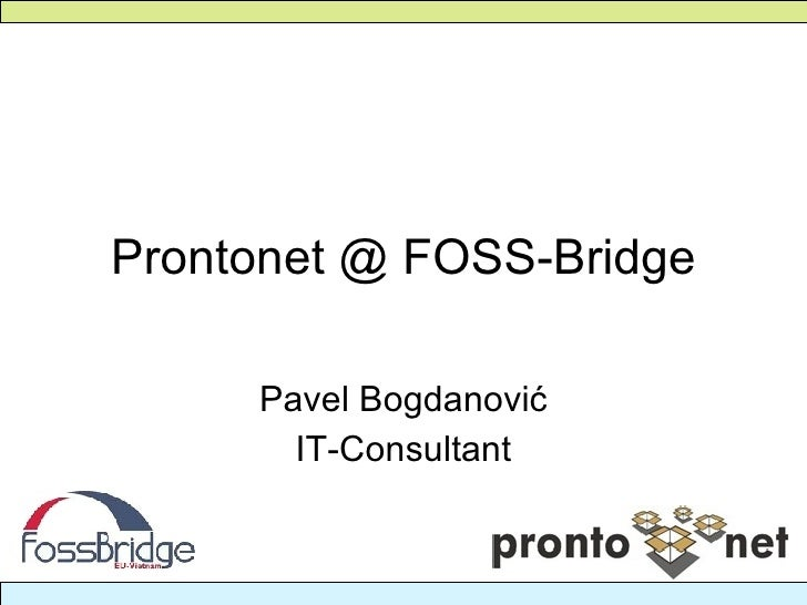 Prontonet @ FOSS-Bridge Pavel Bogdanovi ć IT-Consultant