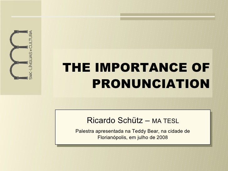 THE IMPORTANCE OF PRONUNCIATION Ricardo Schütz –  MA TESL Palestra apresentada na Teddy Bear, na cidade de Florianópolis, ...