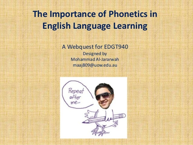 The Importance of Phonetics in  English Language Learning       A Webquest for EDGT940             Designed by         Moh...