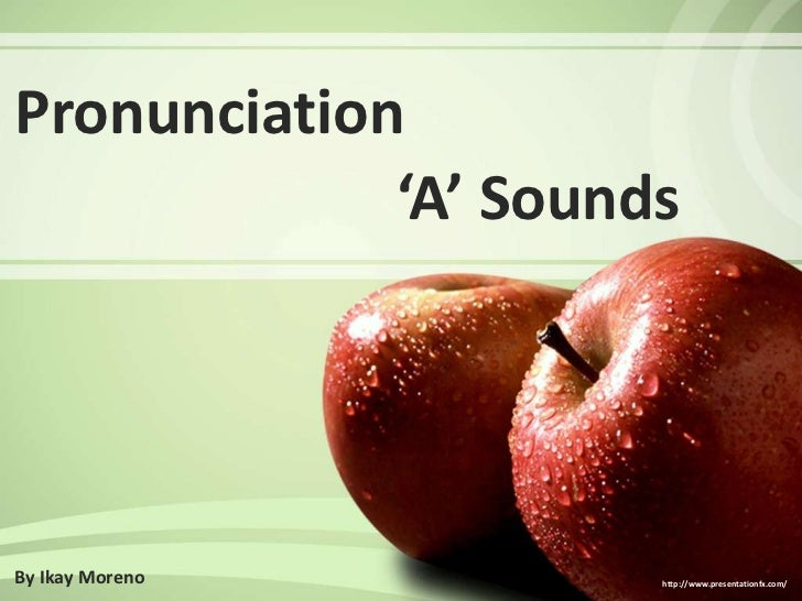 Pronunciation<br />'A' Sounds<br />By Ikay Moreno<br />http://www.presentationfx.com/<br />