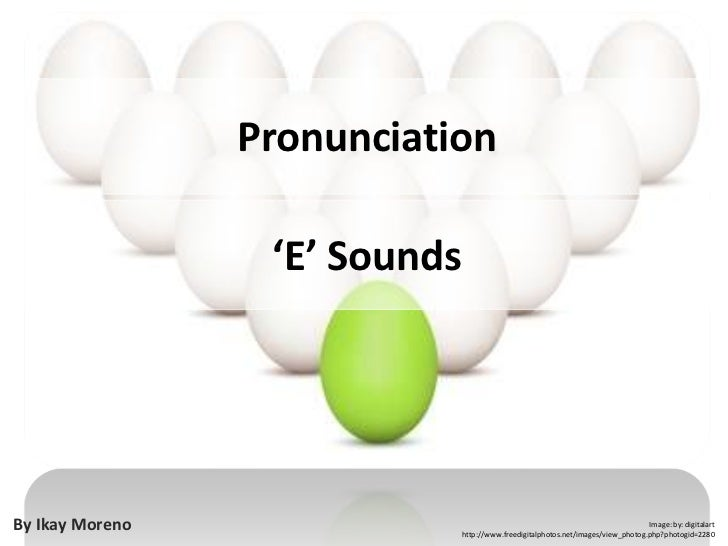 Pronunciation<br />'E' Sounds<br />By Ikay Moreno<br />Image: by: digitalart<br />http://www.freedigitalphotos.net/images/...