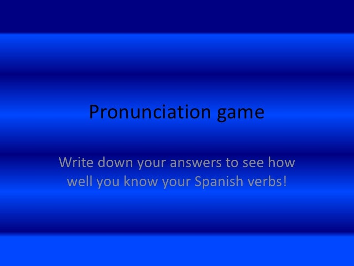 Pronunciation gameWrite down your answers to see how well you know your Spanish verbs!