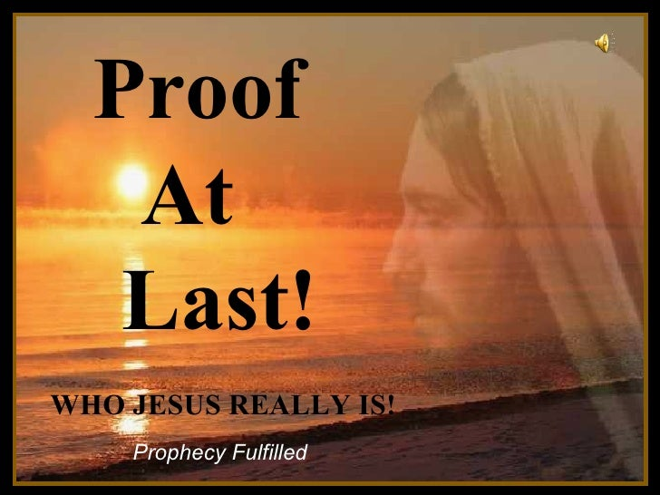 Proof  At  Last! ♫  Turn on your speakers! CLICK TO ADVANCE SLIDES Prophecy Fulfilled WHO JESUS REALLY IS!