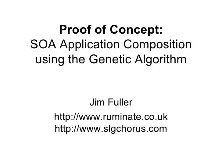 Proof of Concept: SOA Application Composition using the Genetic Algorithm Jim Fuller http://www.ruminate.co.uk http://www....