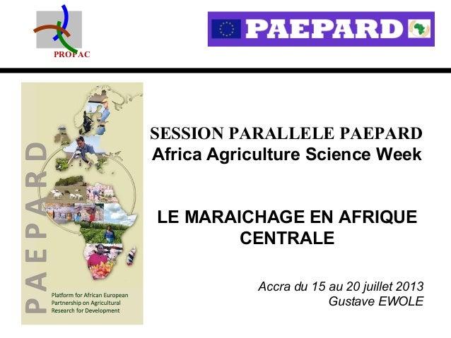 PROPAC SESSION PARALLELE PAEPARD Africa Agriculture Science Week LE MARAICHAGE EN AFRIQUE CENTRALE Accra du 15 au 20 juill...