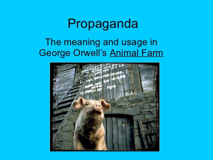 essays propaganda in animal farm Animal farm by george orwell is a political satire used to illustrate the condition of the government in russia during the reign of stalin this paper describes how orwell's pigs, symbolizing the political figureheads in russia at that time, use language to brainwash the lesser animals into going along with their self-serving plans.