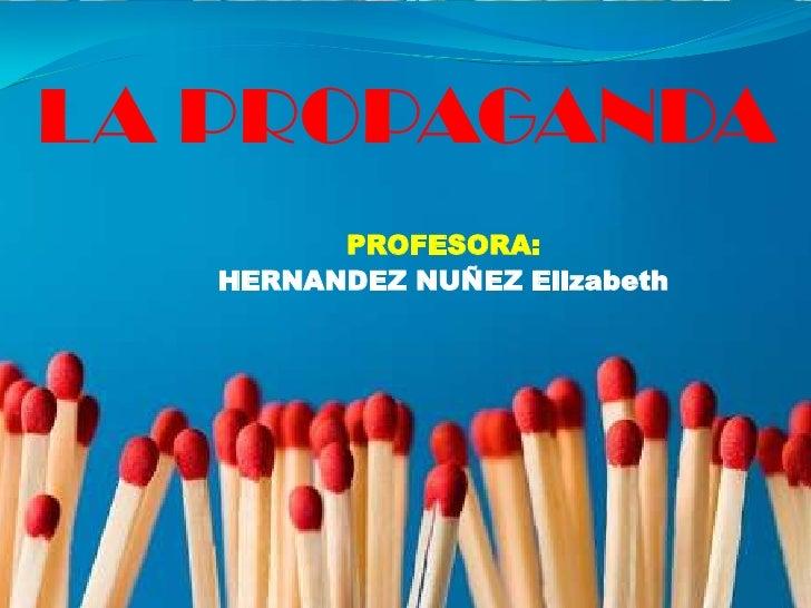 LA PROPAGANDA <br />PROFESORA:<br />HERNANDEZ NUÑEZ Elizabeth<br />