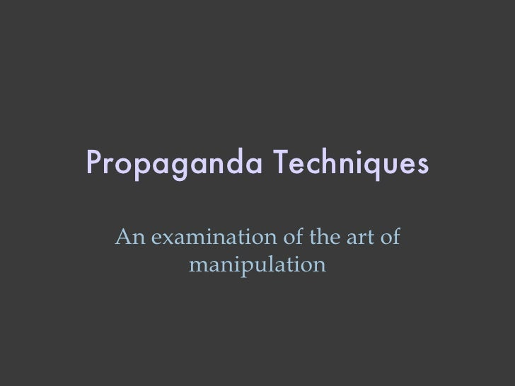 Propaganda Techniques An examination of the art of manipulation