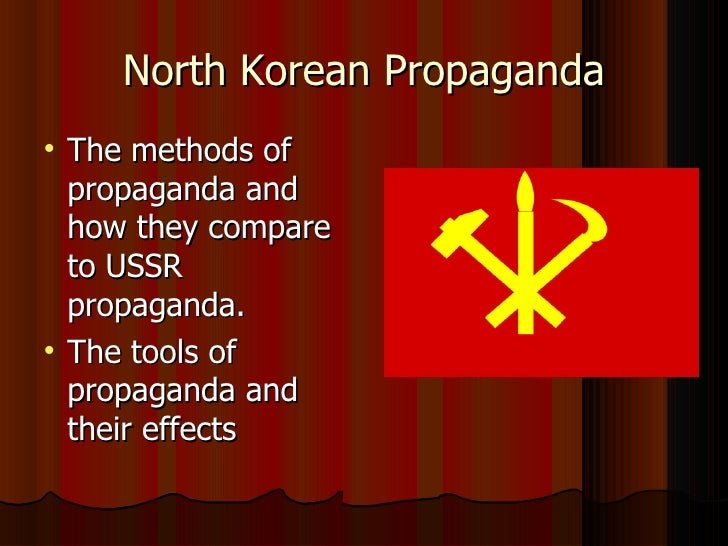 North Korean Propaganda <ul><li>The methods of propaganda and how they compare to USSR propaganda. </li></ul><ul><li>The t...