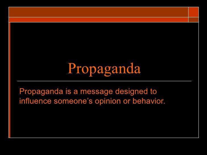 Propaganda Propaganda is a message designed to influence someone's opinion or behavior.