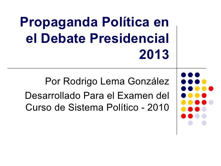 Propaganda Política en el Debate Presidencial 2013 Por Rodrigo Lema González Desarrollado Para el Examen del Curso de Sist...