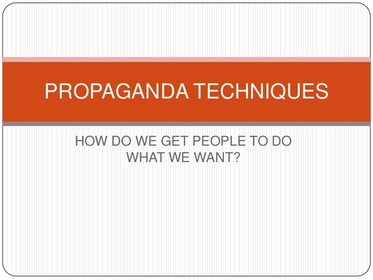 PROPAGANDA TECHNIQUES  HOW DO WE GET PEOPLE TO DO       WHAT WE WANT?