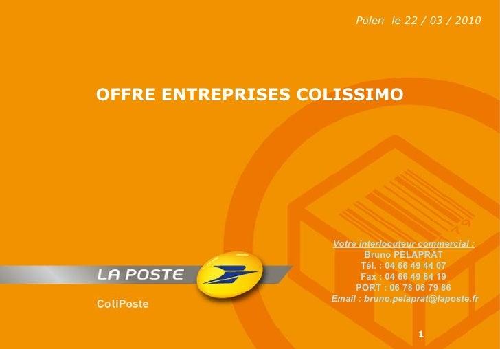 Polen  le 22 / 03 / 2010 OFFRE ENTREPRISES COLISSIMO Votre interlocuteur commercial : Bruno PELAPRAT Tél. : 04 66 49 44 07...