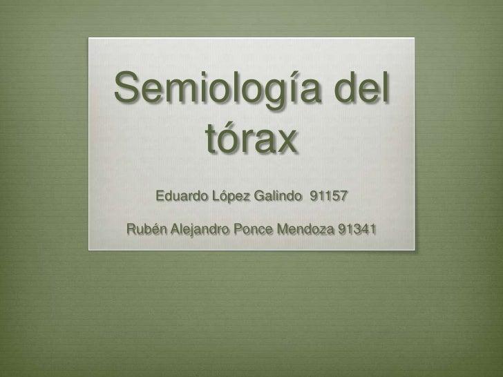 Semiología del tórax<br />Eduardo López Galindo  91157 <br />Rubén Alejandro Ponce Mendoza 91341<br />