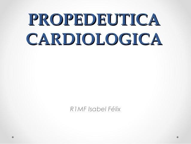 PROPEDEUTICACARDIOLOGICA   R1MF Isabel Félix