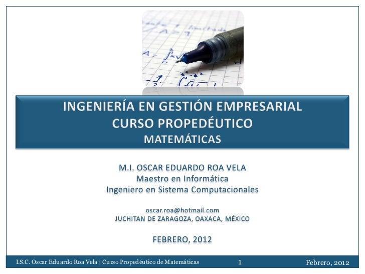 I.S.C. Oscar Eduardo Roa Vela | Curso Propedéutico de Matemáticas   1   Febrero, 2012