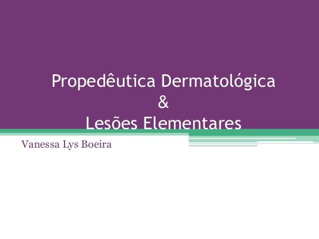 Propedêutica Dermatológica                  &         Lesões ElementaresVanessa Lys Boeira