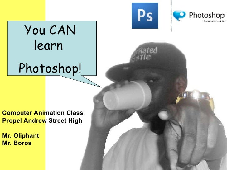 You CAN learn  Photoshop! Computer Animation Class Propel Andrew Street High Mr. Oliphant Mr. Boros