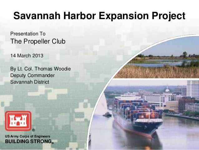 Savannah Harbor Expansion Project   Presentation To   The Propeller Club   14 March 2013   By Lt. Col. Thomas Woodie   Dep...