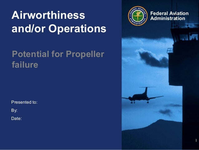 Presented to:By:Date:Federal AviationAdministrationAirworthinessand/or OperationsPotential for Propellerfailure1