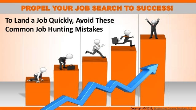 PROPEL YOUR JOB SEARCH TO SUCCESS!  To Land a Job Quickly, Avoid These Common Job Hunting Mistakes  Copyright © 2013, Dist...